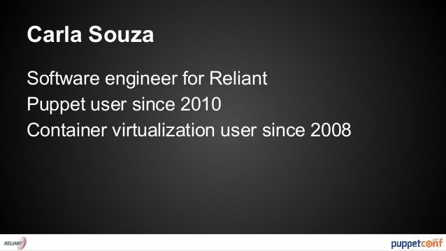 Carla Souza  Software engineer for Reliant  Puppet user since 2010  Container virtualization user since 2008