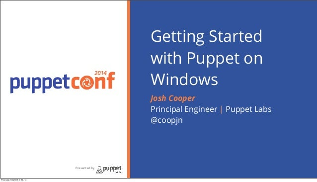 2014 Presented by Getting Started with Puppet on Windows Josh Cooper Principal Engineer | Puppet Labs @coopjn Thursday, Se...