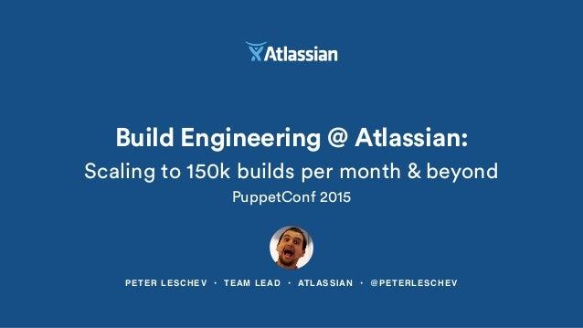 PETER LESCHEV • TEAM LEAD • ATLASSIAN • @PETERLESCHEV Build Engineering @ Atlassian: Scaling to 150k builds per month & be...