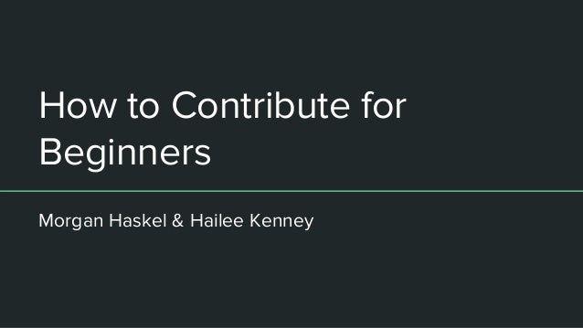 How to Contribute for Beginners Morgan Haskel & Hailee Kenney