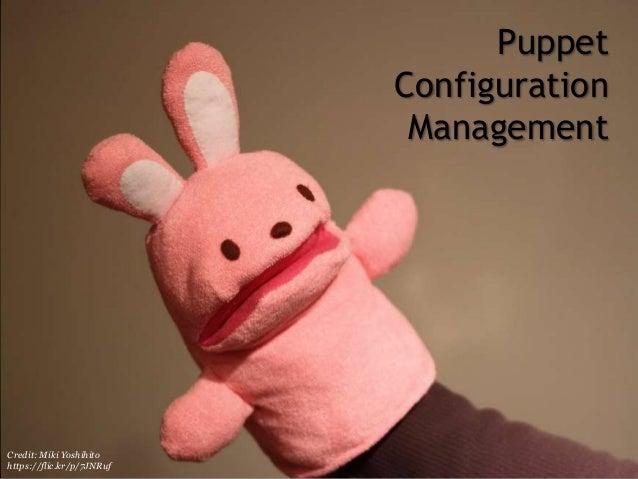 Puppet Configuration Management Credit: Miki Yoshihito https://flic.kr/p/7JNRuf