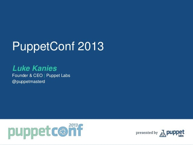 PuppetConf 2013 Luke Kanies Founder & CEO | Puppet Labs @puppetmasterd
