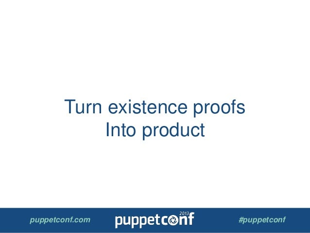 puppetconf.com #puppetconf Turn existence proofs Into product