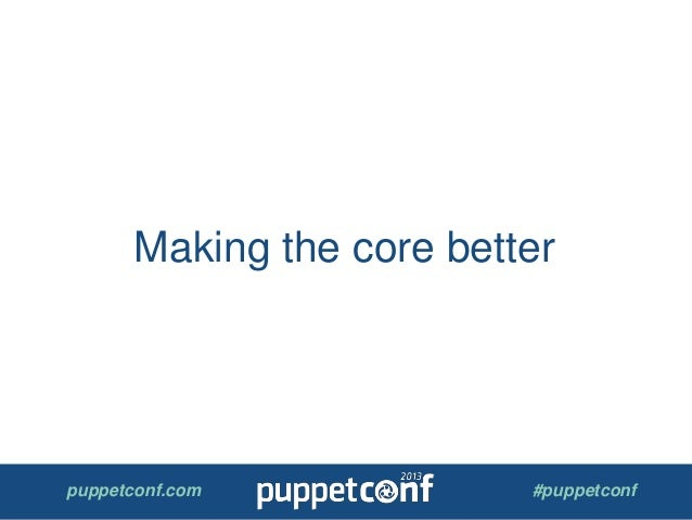puppetconf.com #puppetconf Making the core better