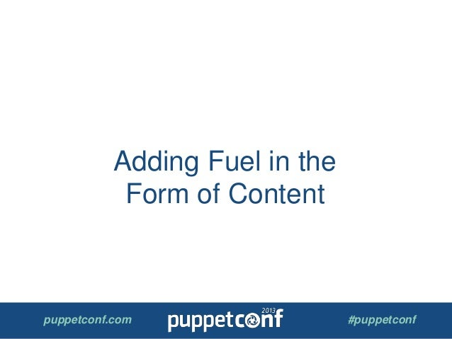 puppetconf.com #puppetconf Adding Fuel in the Form of Content