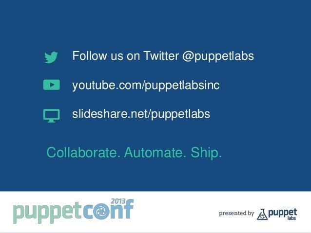 Follow us on Twitter @puppetlabs youtube.com/puppetlabsinc slideshare.net/puppetlabs Collaborate. Automate. Ship.