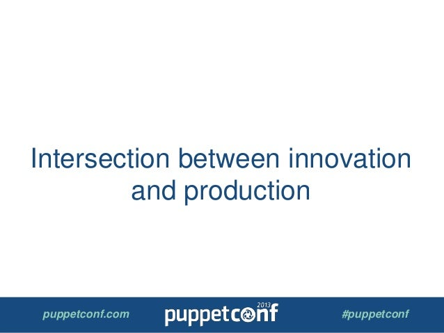 puppetconf.com #puppetconf Intersection between innovation and production