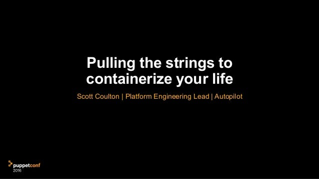 Pulling the strings to containerize your life Scott Coulton | Platform Engineering Lead | Autopilot