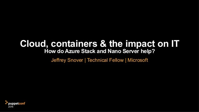Cloud, containers & the impact on IT How do Azure Stack and Nano Server help? Jeffrey Snover | Technical Fellow | Microsoft