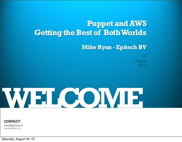 WELCOME Puppet and AWS Getting the Best of BothWorlds Mike Ryan - Epitech BV 23 August 2013 CONTACT: mike@epitech.nl www.e...