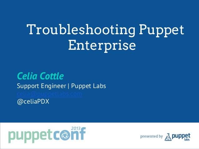 Troubleshooting Puppet Enterprise Celia Cottle Support Engineer   Puppet Labs celia@puppetlabs.com @celiaPDX