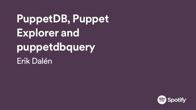 PuppetDB, Puppet Explorer and puppetdbquery Erik Dalén