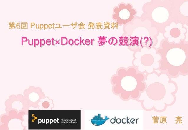 Puppet×Docker 夢の競演(?) 菅原 亮 第6回 Puppetユーザ会 発表資料