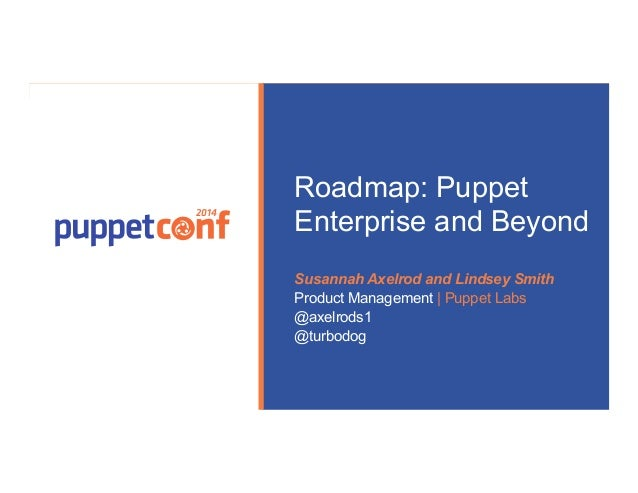 Presented by  2014  Roadmap: Puppet  Enterprise and Beyond  Susannah Axelrod and Lindsey Smith  Product Management | Puppe...