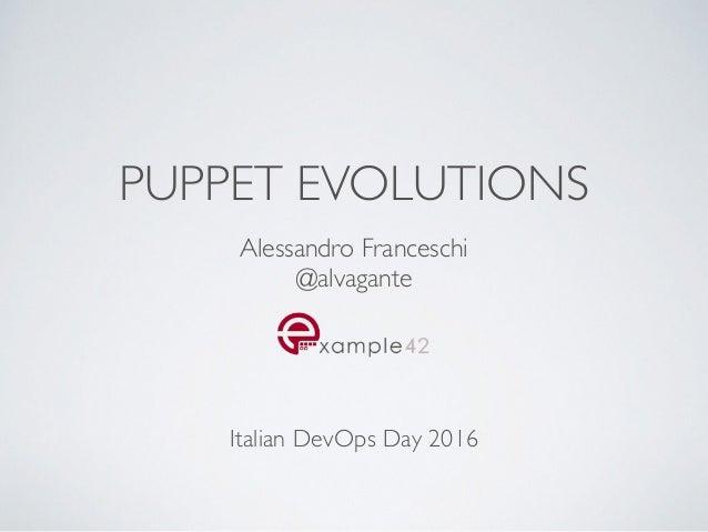 PUPPET EVOLUTIONS Alessandro Franceschi @alvagante Italian DevOps Day 2016