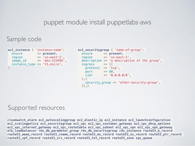 puppet module install puppetlabs-aws ec2_instance { 'instance-name': ensure => present, region => 'us-west-1', image_id =>...