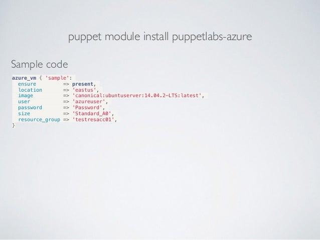 puppet module install puppetlabs-azure Sample code azure_vm { 'sample': ensure => present, location => 'eastus', image => ...
