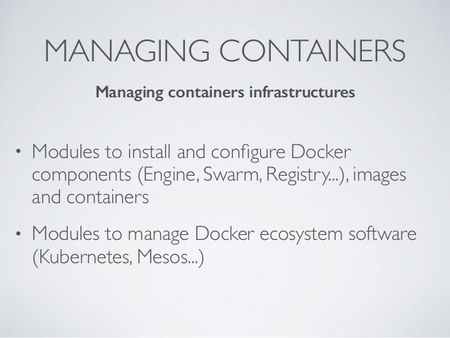 MANAGING CONTAINERS • Modules to install and configure Docker components (Engine, Swarm, Registry...), images and container...