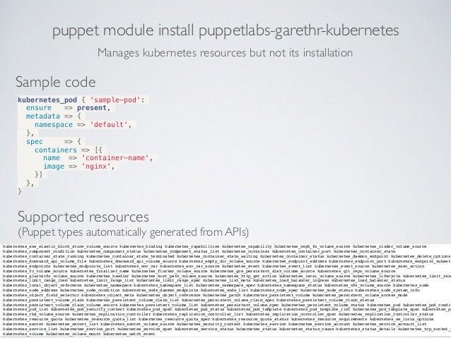 puppet module install puppetlabs-garethr-kubernetes Sample code kubernetes_pod { 'sample-pod': ensure => present, metadata...