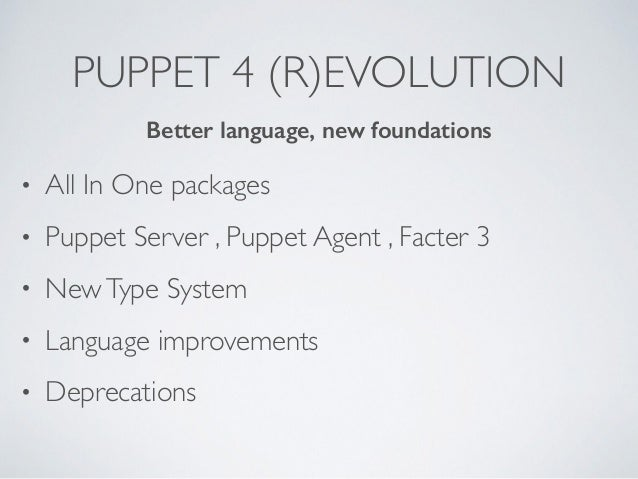 PUPPET 4 (R)EVOLUTION • All In One packages • Puppet Server , Puppet Agent , Facter 3 • NewType System • Language improvem...