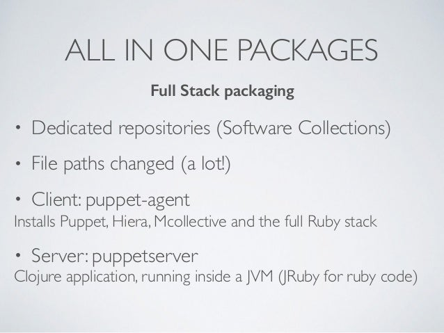 ALL IN ONE PACKAGES • Dedicated repositories (Software Collections) • File paths changed (a lot!) • Client: puppet-agent I...