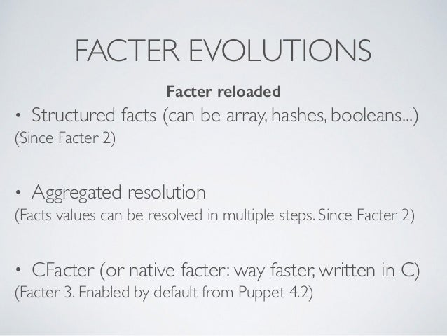 FACTER EVOLUTIONS • Structured facts (can be array, hashes, booleans...) (Since Facter 2) • Aggregated resolution (Facts v...