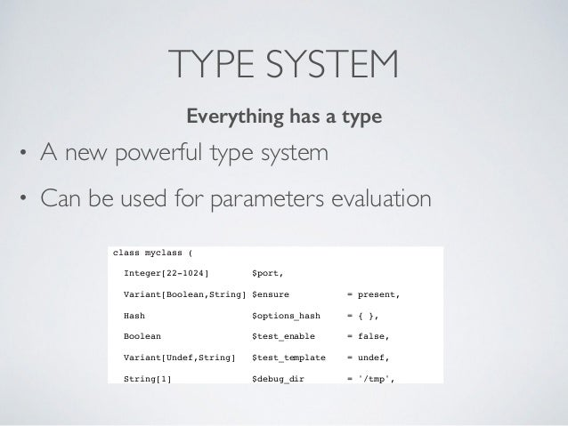 TYPE SYSTEM • A new powerful type system • Can be used for parameters evaluation class myclass ( Integer[22-1024] $port, V...