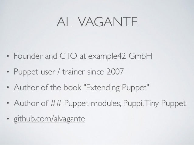 """AL VAGANTE • Founder and CTO at example42 GmbH • Puppet user / trainer since 2007 • Author of the book """"Extending Puppet"""" ..."""