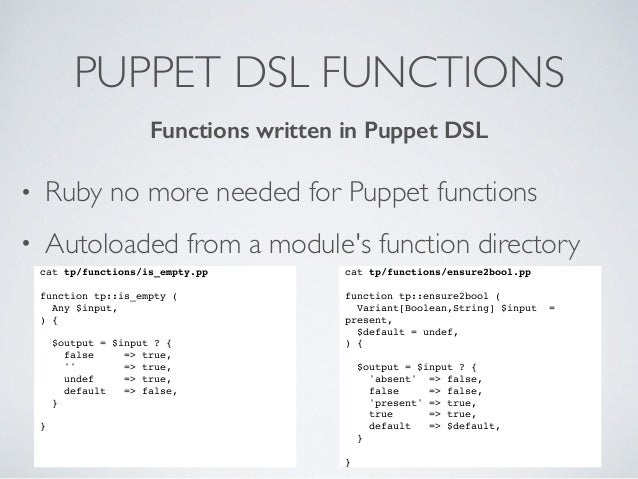 PUPPET DSL FUNCTIONS • Ruby no more needed for Puppet functions • Autoloaded from a module's function directory cat tp/fun...
