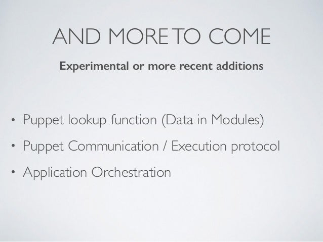 AND MORETO COME • Puppet lookup function (Data in Modules) • Puppet Communication / Execution protocol • Application Orche...