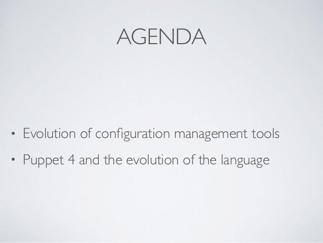 AGENDA • Evolution of configuration management tools • Puppet 4 and the evolution of the language