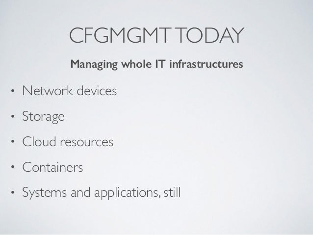 CFGMGMTTODAY • Network devices • Storage • Cloud resources • Containers • Systems and applications, still Managing whole I...
