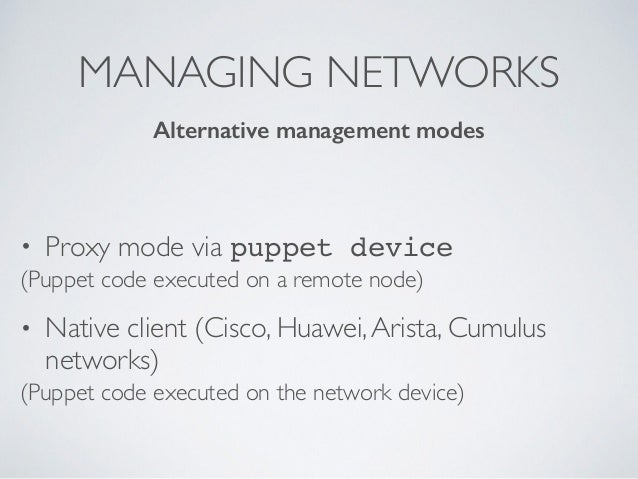 MANAGING NETWORKS • Proxy mode via puppet device (Puppet code executed on a remote node) • Native client (Cisco, Huawei,Ar...