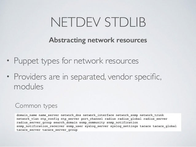 NETDEV STDLIB • Puppet types for network resources • Providers are in separated, vendor specific, modules Abstracting netwo...