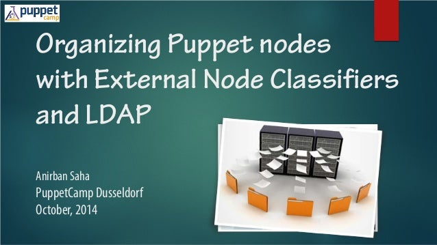 Organizing Puppet nodes with External Node Classifiers and LDAP Anirban Saha PuppetCamp Dusseldorf October, 2014