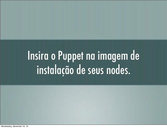 Insira o Puppet na imagem de                            instalação de seus nodes.Wednesday, December 12, 12
