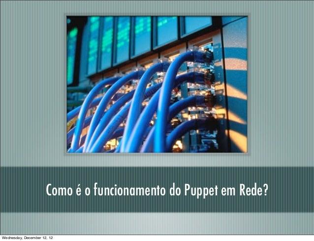Como é o funcionamento do Puppet em Rede?Wednesday, December 12, 12