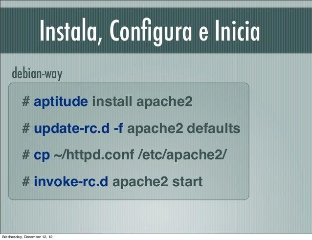 Instala, Configura e Inicia    debian-way          # aptitude install apache2          # update-rc.d -f apache2 defaults   ...