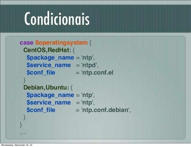 Condicionais               case $operatingsystem {                 CentOS,RedHat: {                   $package_name = ntp,...