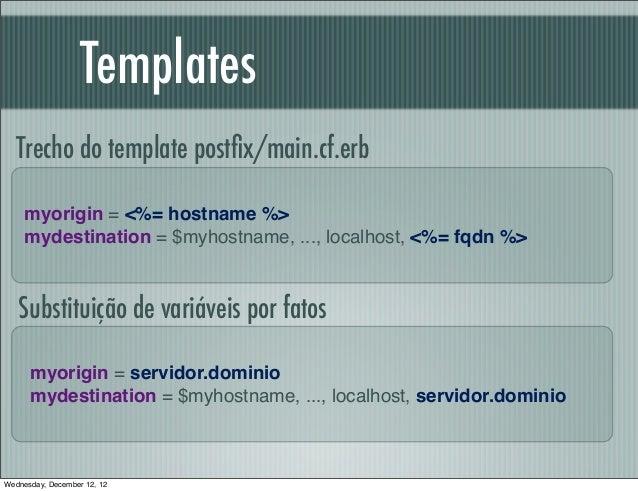 Templates   Trecho do template postfix/main.cf.erb     myorigin = <%= hostname %>     mydestination = $myhostname, ..., loc...