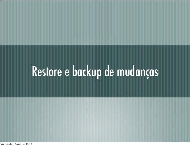 Restore e backup de mudançasWednesday, December 12, 12