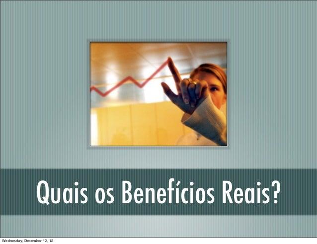 Quais os Benefícios Reais?Wednesday, December 12, 12