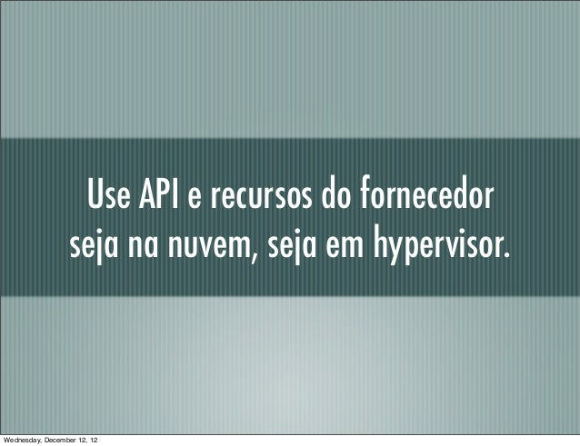 Use API e recursos do fornecedor                  seja na nuvem, seja em hypervisor.Wednesday, December 12, 12