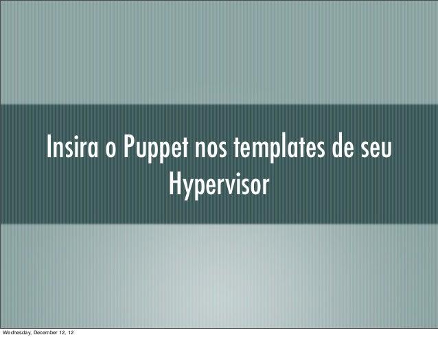 Insira o Puppet nos templates de seu                            HypervisorWednesday, December 12, 12