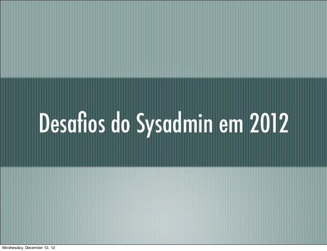 Desafios do Sysadmin em 2012Wednesday, December 12, 12