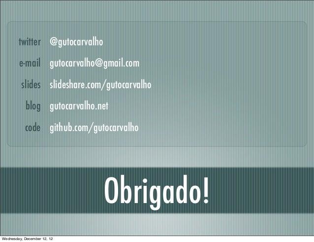 twitter @gutocarvalho        e-mail gutocarvalho@gmail.com         slides slideshare.com/gutocarvalho            blog guto...