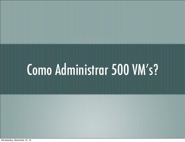 Como Administrar 500 VM's?Wednesday, December 12, 12