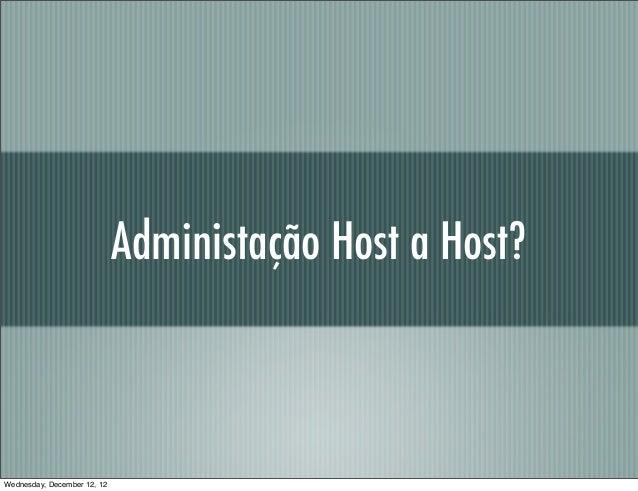 Administação Host a Host?Wednesday, December 12, 12