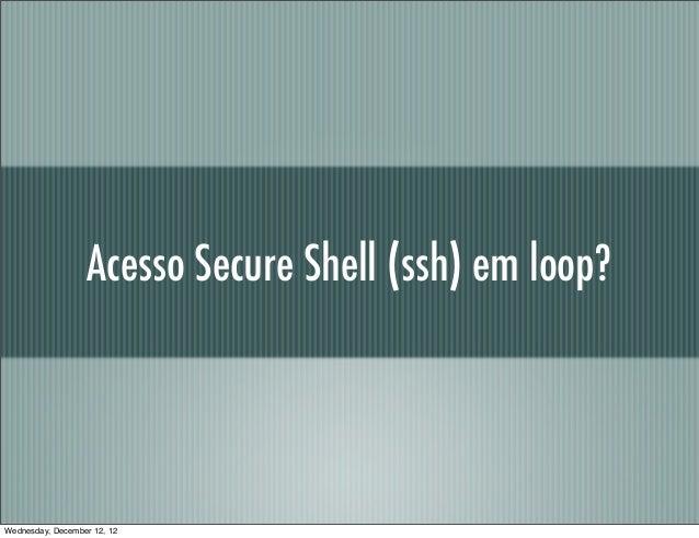Acesso Secure Shell (ssh) em loop?Wednesday, December 12, 12