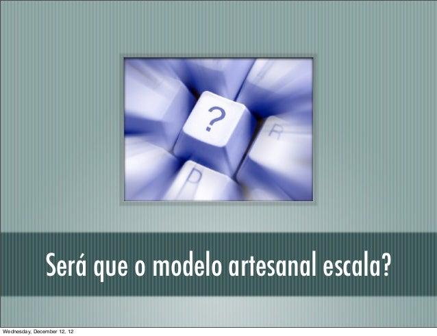 Será que o modelo artesanal escala?Wednesday, December 12, 12